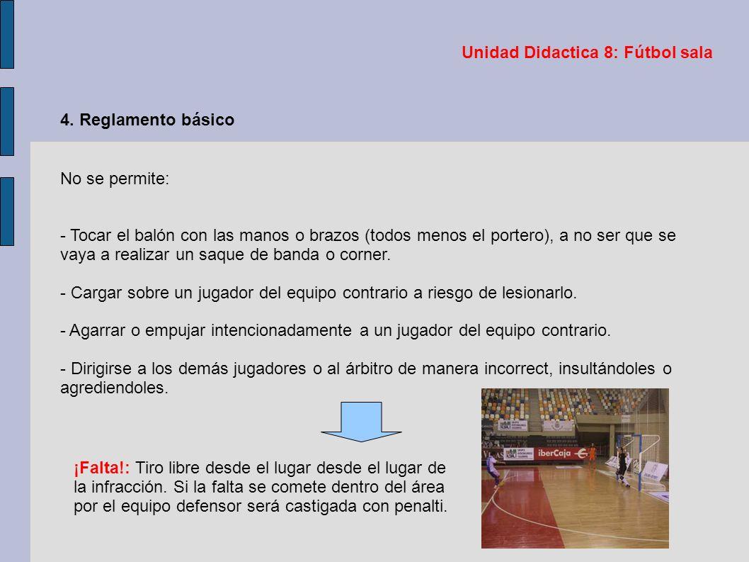 Unidad Didactica 8: Fútbol sala 4. Reglamento básico No se permite: - Tocar el balón con las manos o brazos (todos menos el portero), a no ser que se