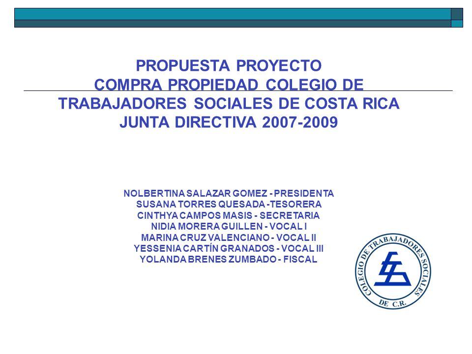 PROPUESTA PROYECTO COMPRA PROPIEDAD COLEGIO DE TRABAJADORES SOCIALES DE COSTA RICA JUNTA DIRECTIVA 2007-2009 NOLBERTINA SALAZAR GOMEZ - PRESIDENTA SUS