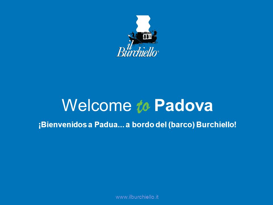 Welcome Padova ¡Bienvenidos a Padua... a bordo del (barco) Burchiello! www.ilburchiello.it