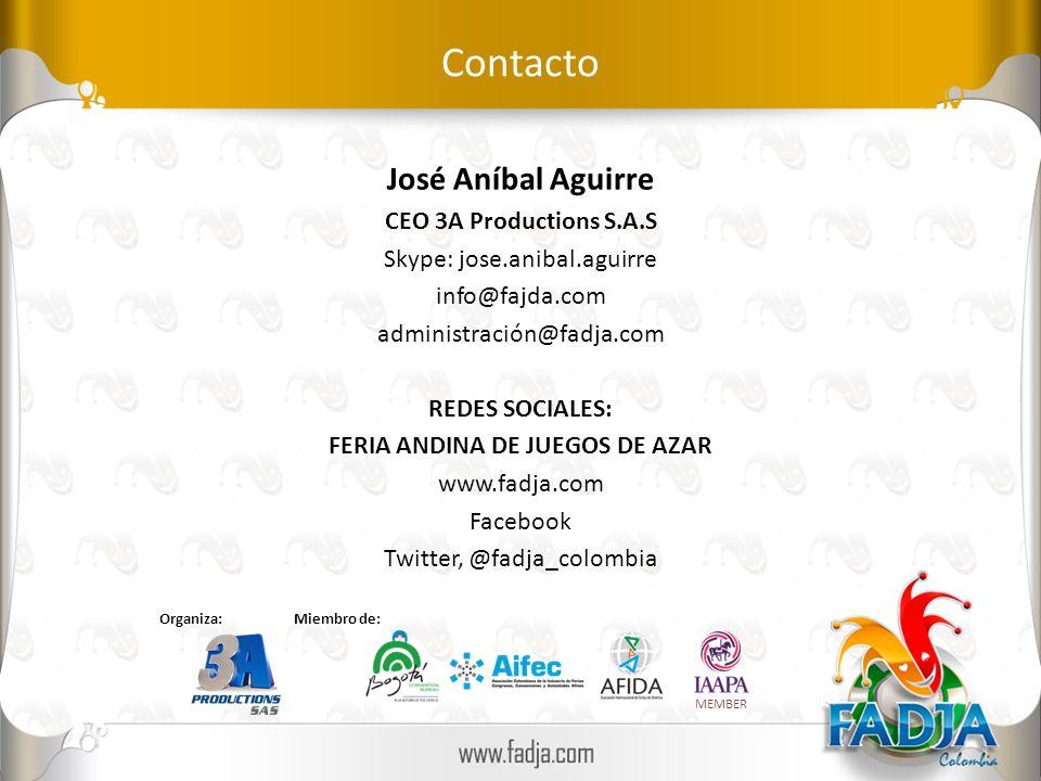 Contacto José Aníbal Aguirre CEO 3A Productions S.A.S Skype: jose.anibal.aguirre info@fajda.com administración@fadja.com REDES SOCIALES: FERIA ANDINA DE JUEGOS DE AZAR www.fadja.com Facebook Twitter, @fadja_colombia Miembro de: MEMBER Organiza: