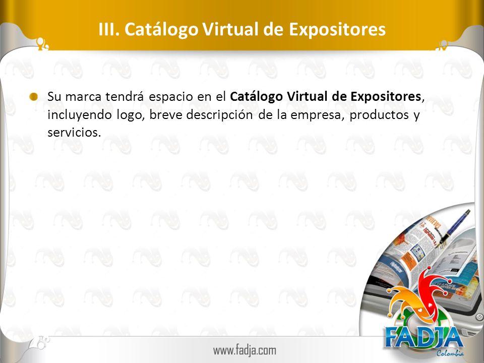 III. Catálogo Virtual de Expositores Su marca tendrá espacio en el Catálogo Virtual de Expositores, incluyendo logo, breve descripción de la empresa,