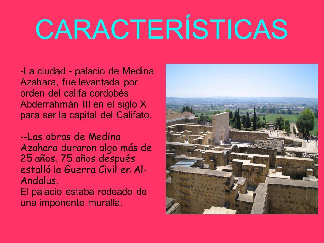 CARACTERÍSTICAS -La ciudad - palacio de Medina Azahara, fue levantada por orden del califa cordobés Abderrahmán III en el siglo X para ser la capital