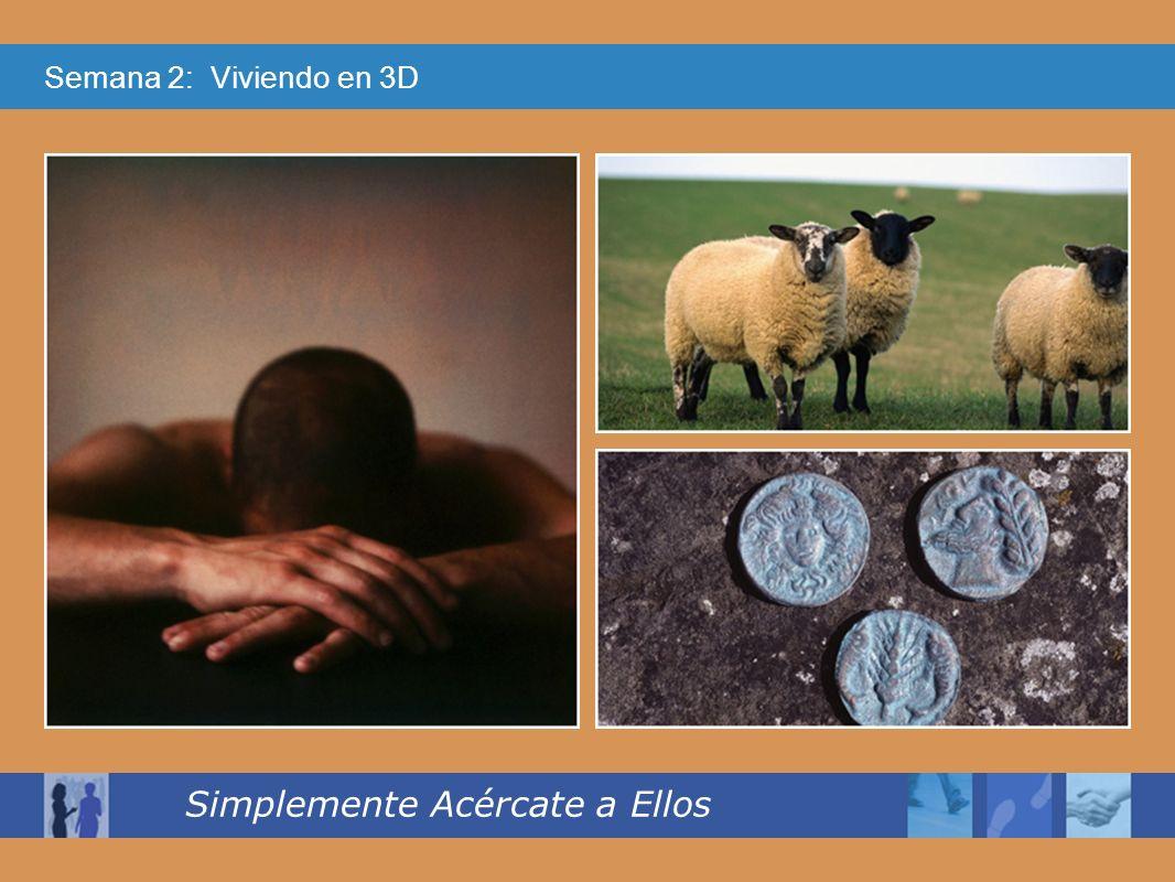Semana 2: Viviendo en 3D Simplemente Acércate a Ellos Al llegar, reúne a sus amigos y vecinos, y les dice:Alégrense conmigo; ya encontré la oveja que se me había perdido.