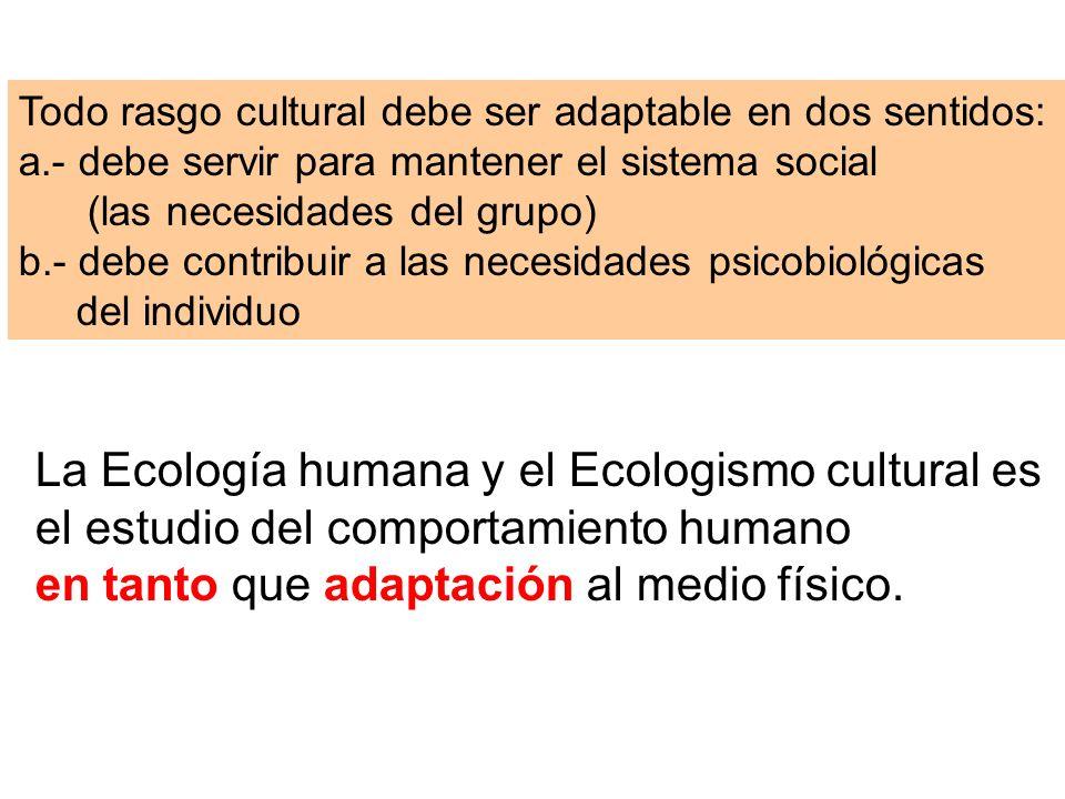 Todo rasgo cultural debe ser adaptable en dos sentidos: a.- debe servir para mantener el sistema social (las necesidades del grupo) b.- debe contribui