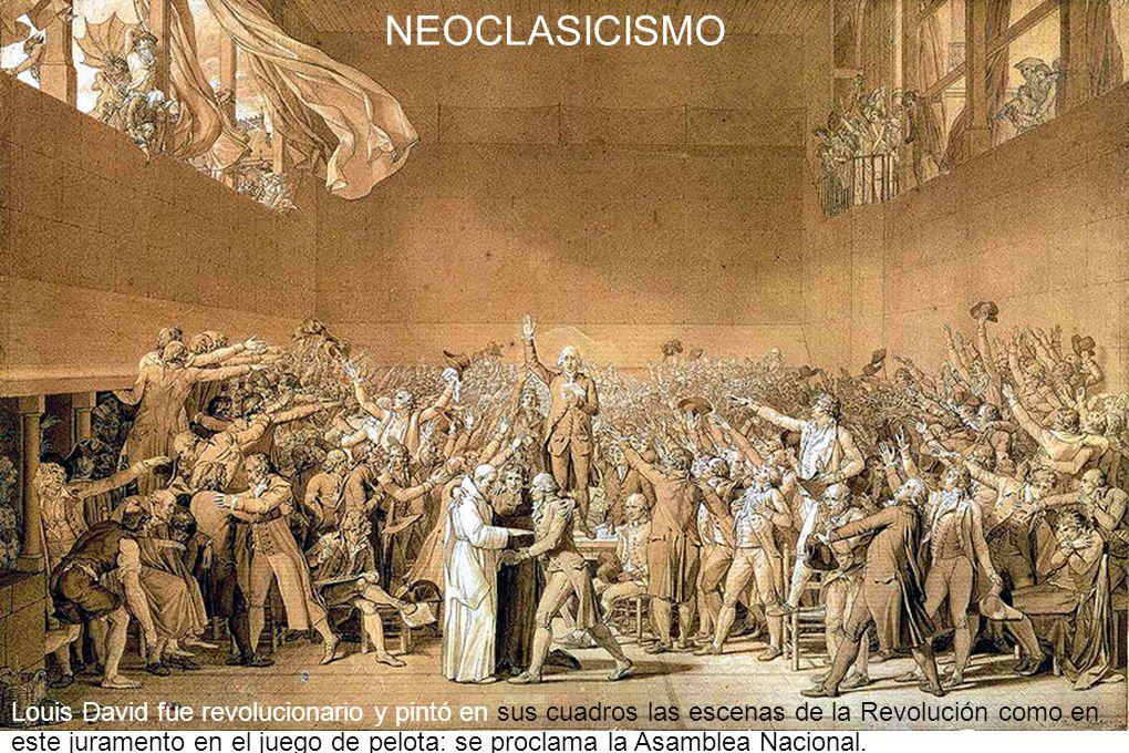 NEOCLASICISMO Louis David fue revolucionario y pintó en sus cuadros las escenas de la Revolución como en este juramento en el juego de pelota: se proc