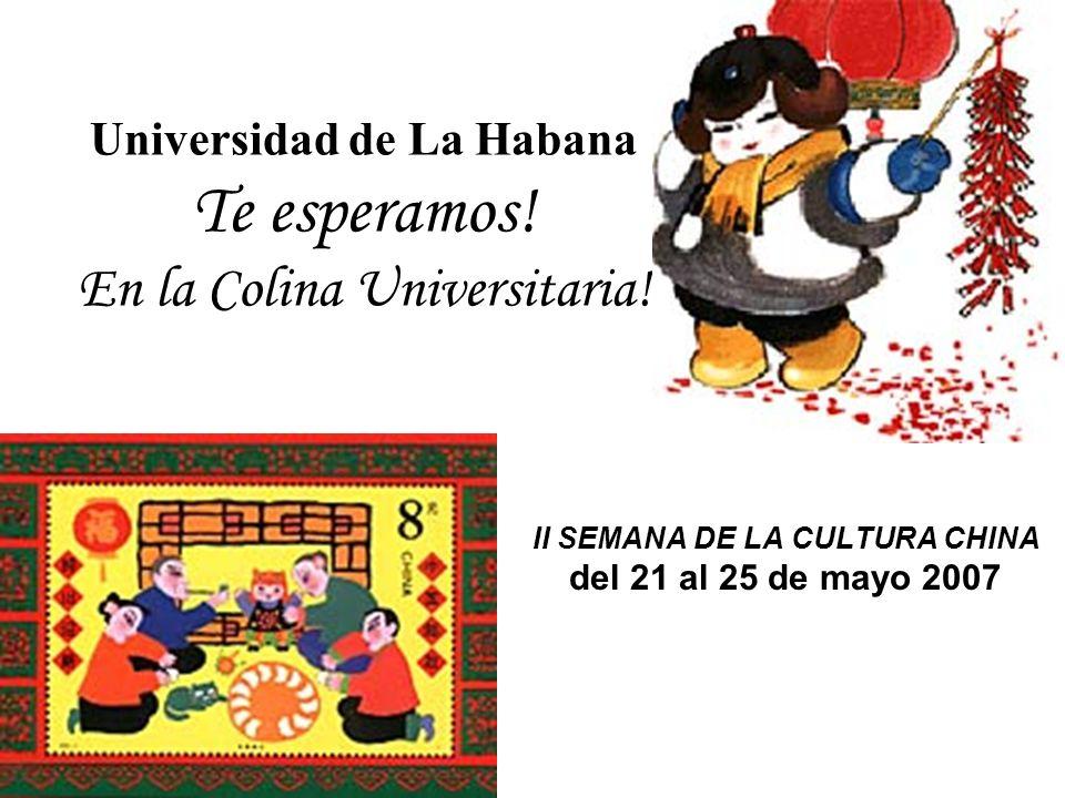 Universidad de La Habana Te esperamos! En la Colina Universitaria! II SEMANA DE LA CULTURA CHINA del 21 al 25 de mayo 2007