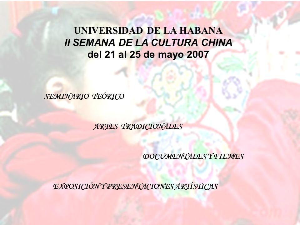 SEMINARIO TEÓRICO ARTES TRADICIONALES DOCUMENTALES Y FILMES EXPOSICIÓN Y PRESENTACIONES ARTÍSTICAS UNIVERSIDAD DE LA HABANA II SEMANA DE LA CULTURA CHINA del 21 al 25 de mayo 2007