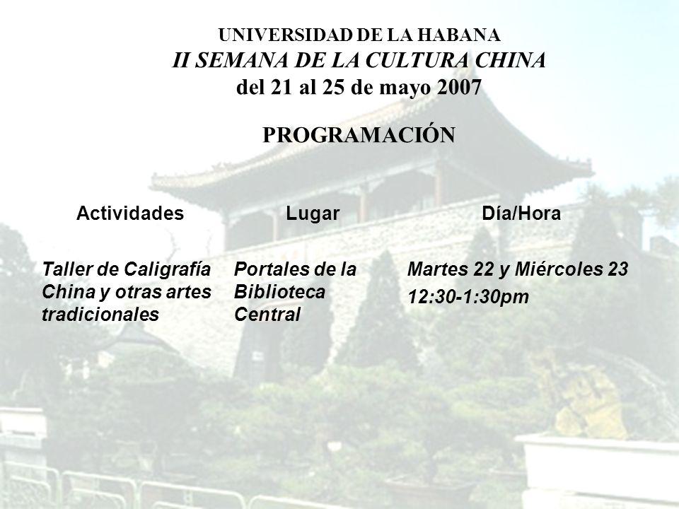 ActividadesLugarDía/Hora Taller de Caligrafía China y otras artes tradicionales Portales de la Biblioteca Central Martes 22 y Miércoles 23 12:30-1:30pm UNIVERSIDAD DE LA HABANA II SEMANA DE LA CULTURA CHINA del 21 al 25 de mayo 2007 PROGRAMACIÓN
