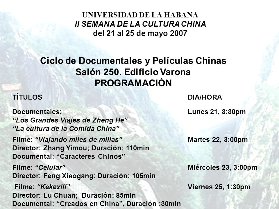 Ciclo de Documentales y Películas Chinas Salón 250. Edificio Varona PROGRAMACIÓN TÍTULOSDIA/HORA Documentales: Los Grandes Viajes de Zheng He La cultu