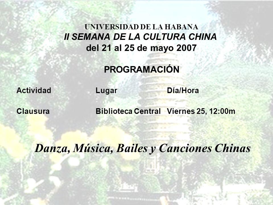 ActividadLugarDía/Hora ClausuraBiblioteca CentralViernes 25, 12:00m UNIVERSIDAD DE LA HABANA II SEMANA DE LA CULTURA CHINA del 21 al 25 de mayo 2007 PROGRAMACIÓN Danza, Música, Bailes y Canciones Chinas