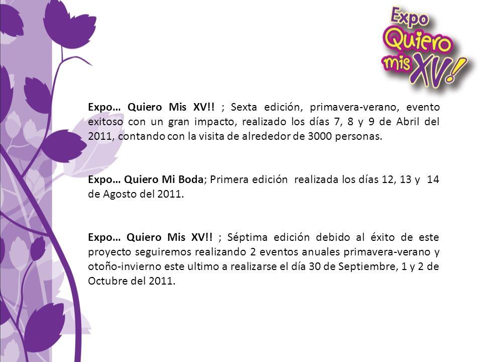 Expo… Quiero Mis XV!! ; Sexta edición, primavera-verano, evento exitoso con un gran impacto, realizado los días 7, 8 y 9 de Abril del 2011, contando c