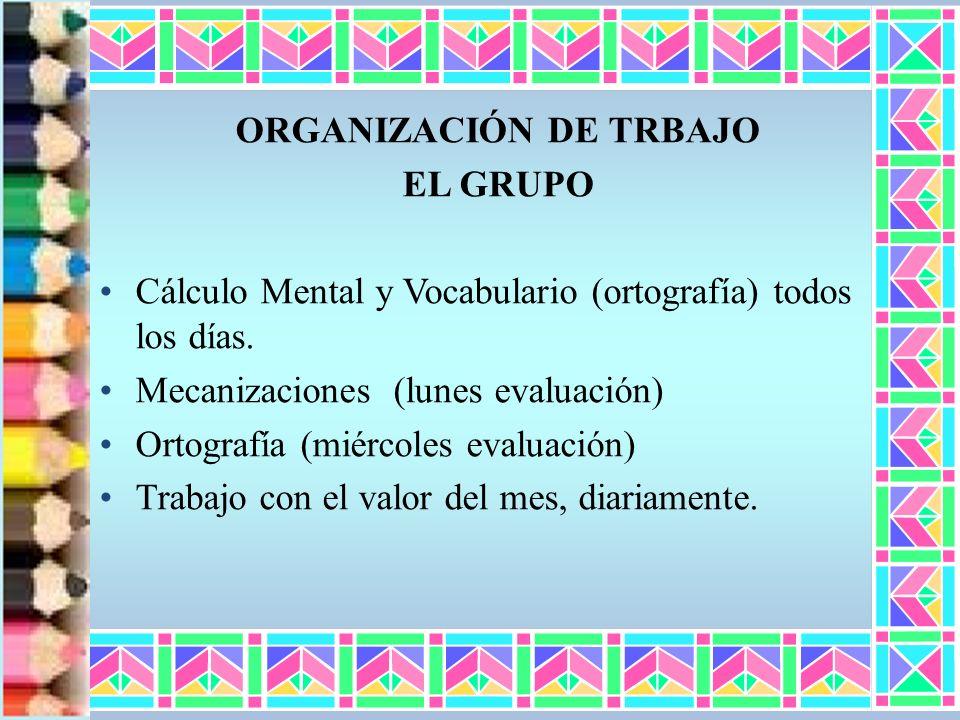 ORGANIZACIÓN DE TRBAJO EL GRUPO Cálculo Mental y Vocabulario (ortografía) todos los días. Mecanizaciones (lunes evaluación) Ortografía (miércoles eval