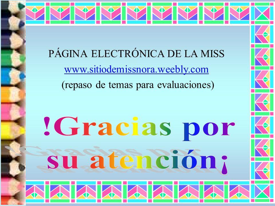 PÁGINA ELECTRÓNICA DE LA MISS www.sitiodemissnora.weebly.com (repaso de temas para evaluaciones)