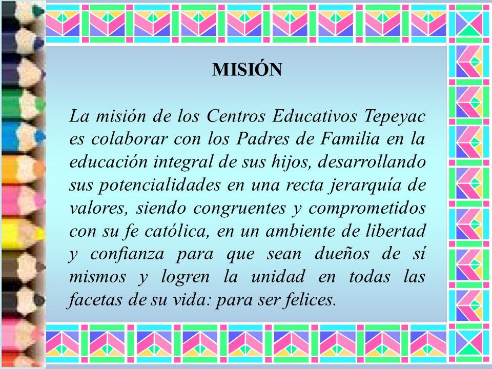 MISIÓN La misión de los Centros Educativos Tepeyac es colaborar con los Padres de Familia en la educación integral de sus hijos, desarrollando sus pot