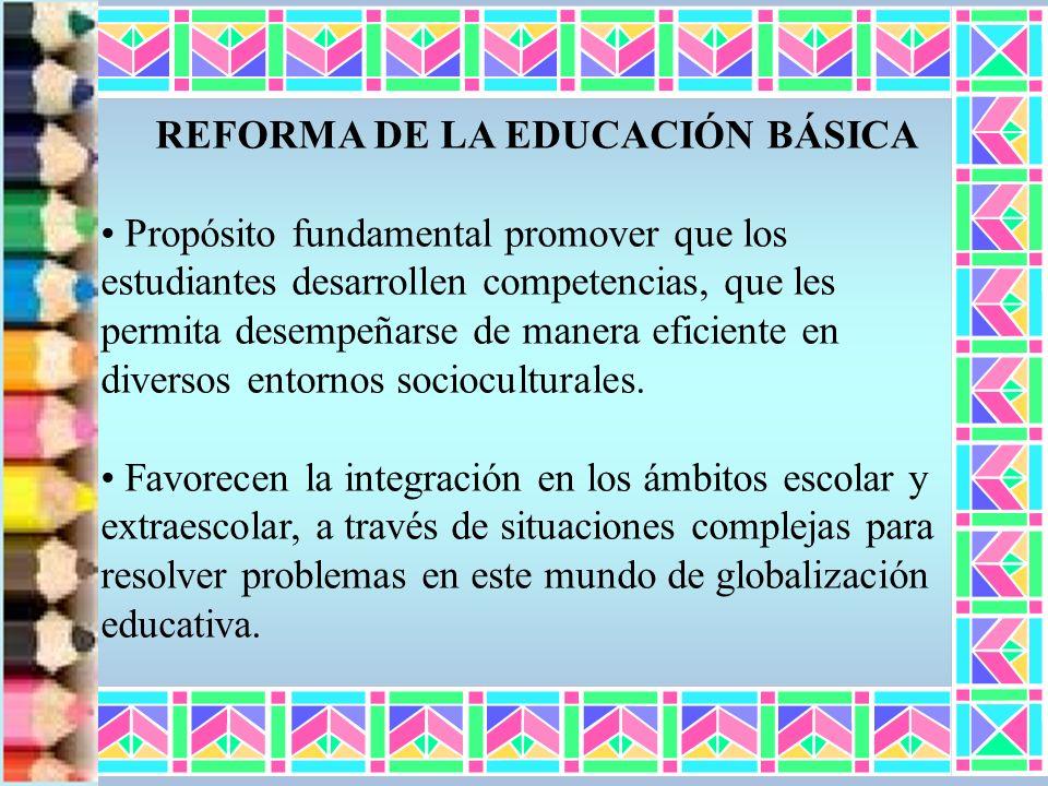 REFORMA DE LA EDUCACIÓN BÁSICA Propósito fundamental promover que los estudiantes desarrollen competencias, que les permita desempeñarse de manera efi