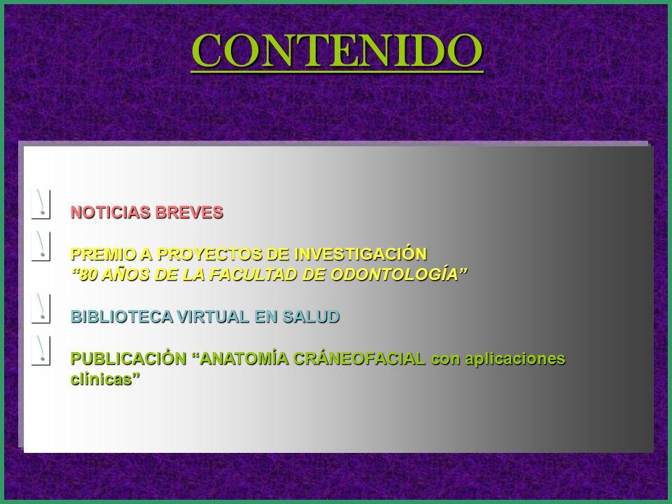 CONTENIDO NOTICIAS BREVES PREMIO A PROYECTOS DE INVESTIGACIÓN 80 AÑOS DE LA FACULTAD DE ODONTOLOGÍA BIBLIOTECA VIRTUAL EN SALUD PUBLICACIÓN ANATOMÍA C
