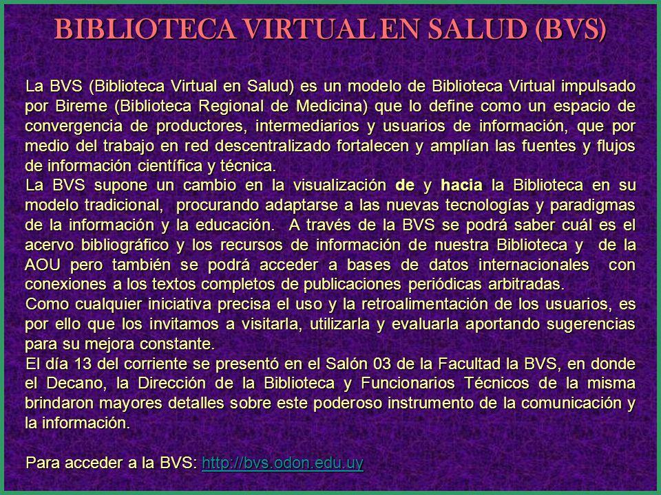 La BVS (Biblioteca Virtual en Salud) es un modelo de Biblioteca Virtual impulsado por Bireme (Biblioteca Regional de Medicina) que lo define como un e