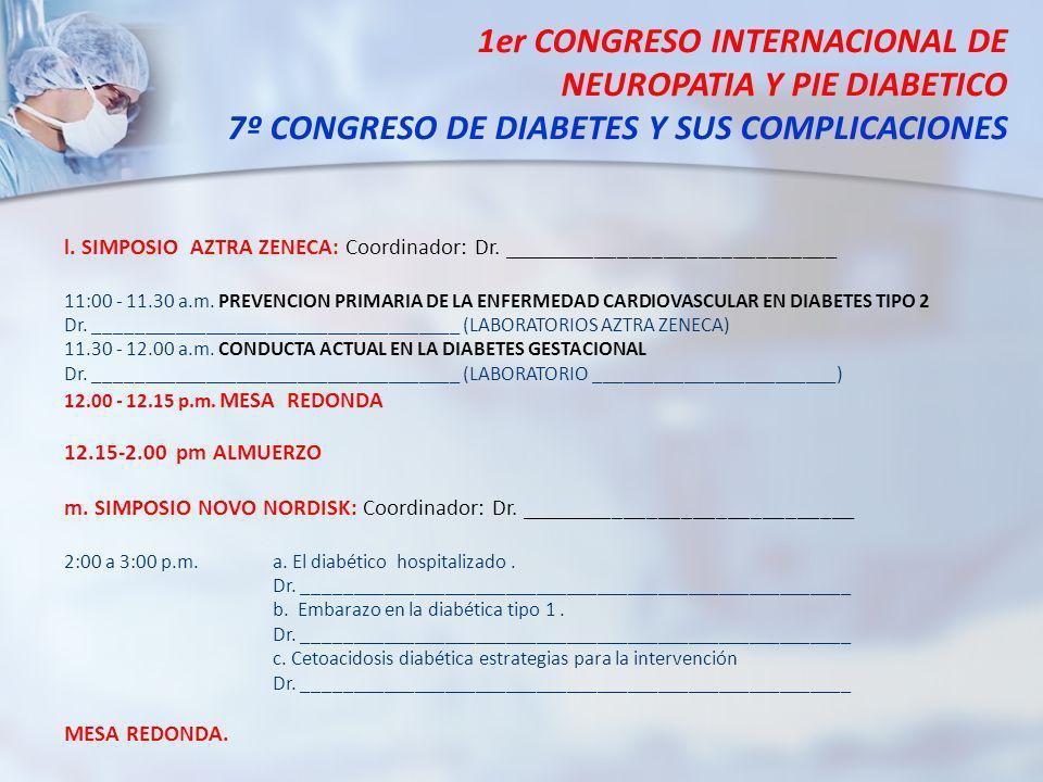 1er CONGRESO INTERNACIONAL DE NEUROPATIA Y PIE DIABETICO 7º CONGRESO DE DIABETES Y SUS COMPLICACIONES l. SIMPOSIO AZTRA ZENECA: Coordinador: Dr. _____