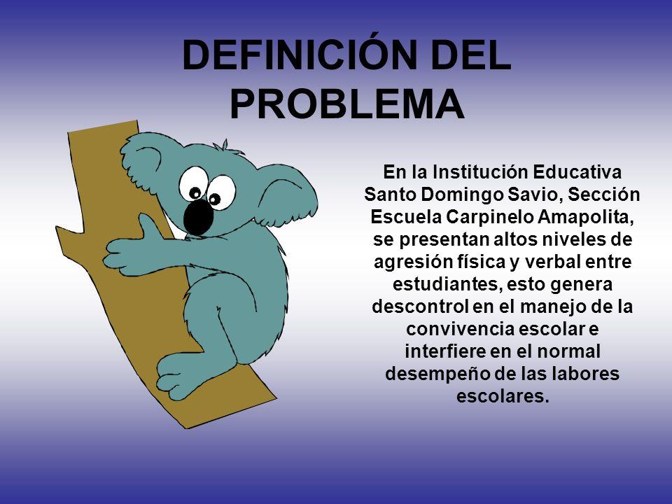 DEFINICIÓN DEL PROBLEMA En la Institución Educativa Santo Domingo Savio, Sección Escuela Carpinelo Amapolita, se presentan altos niveles de agresión f