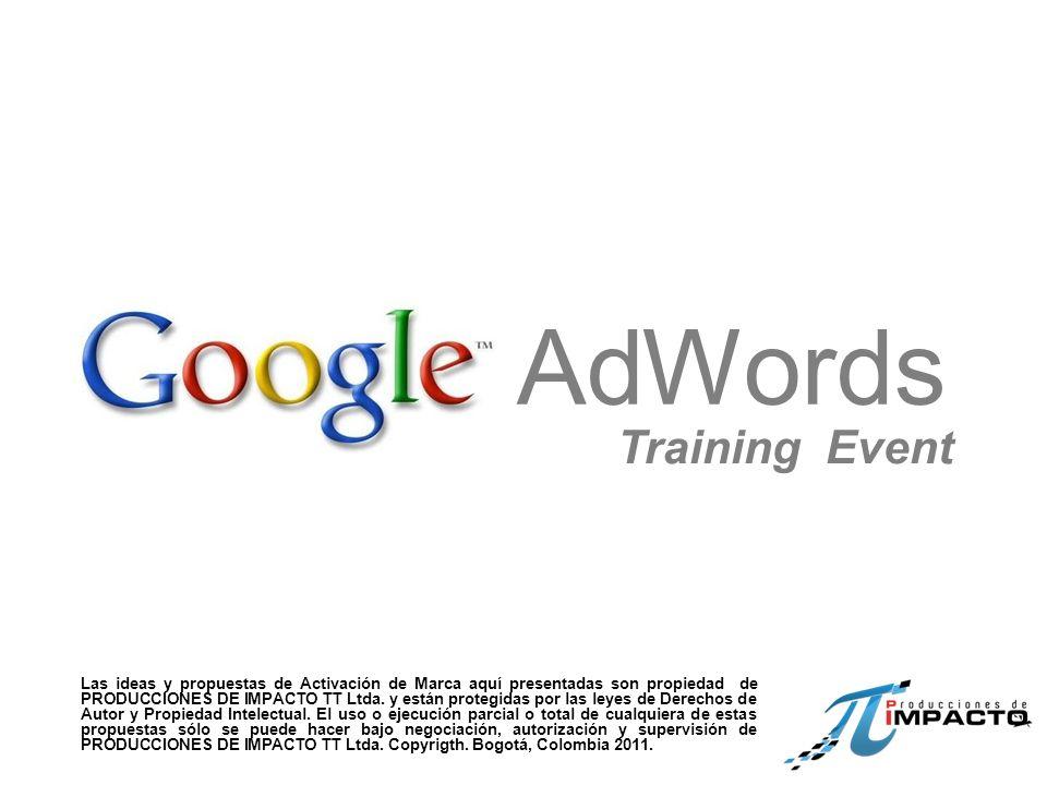 AdWords Training Event Las ideas y propuestas de Activación de Marca aquí presentadas son propiedad de PRODUCCIONES DE IMPACTO TT Ltda.