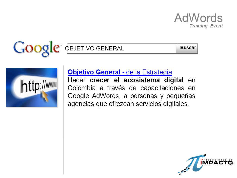 AdWords Training Event Hacer crecer el ecosistema digital en Colombia a través de capacitaciones en Google AdWords, a personas y pequeñas agencias que ofrezcan servicios digitales.