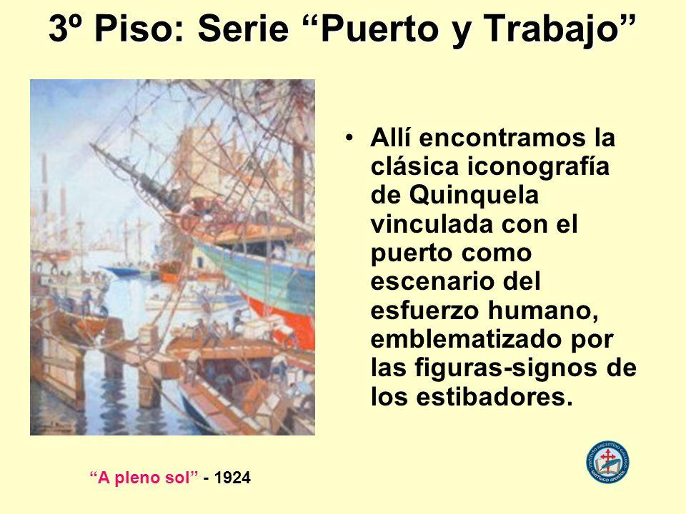 3º Piso: Serie Puerto y Trabajo Allí encontramos la clásica iconografía de Quinquela vinculada con el puerto como escenario del esfuerzo humano, emble