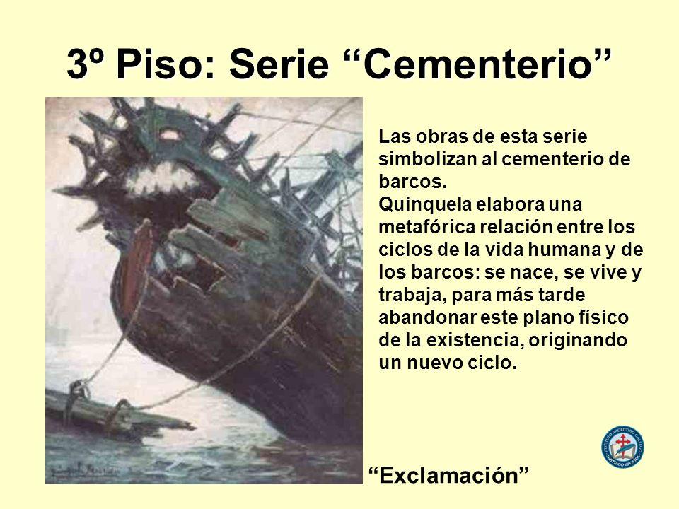3º Piso: Serie Cementerio Las obras de esta serie simbolizan al cementerio de barcos. Quinquela elabora una metafórica relación entre los ciclos de la