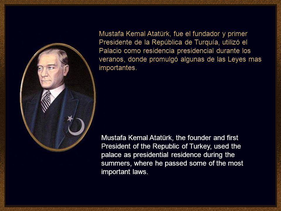 Mustafa Kemal Atatürk, fue el fundador y primer Presidente de la República de Turquía, utilizó el Palacio como residencia presidencial durante los veranos, donde promulgó algunas de las Leyes mas importantes.