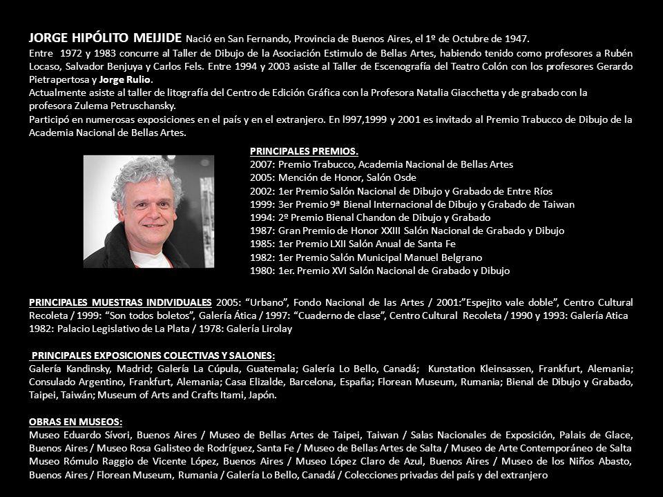 JORGE HIPÓLITO MEIJIDE Nació en San Fernando, Provincia de Buenos Aires, el 1º de Octubre de 1947. Entre 1972 y 1983 concurre al Taller de Dibujo de l