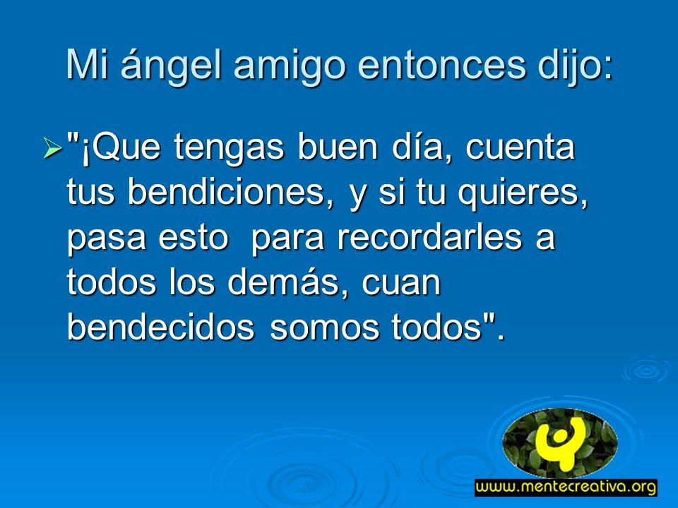 Mi ángel amigo entonces dijo: ¡Que tengas buen día, cuenta tus bendiciones, y si tu quieres, pasa esto para recordarles a todos los demás, cuan bendecidos somos todos .