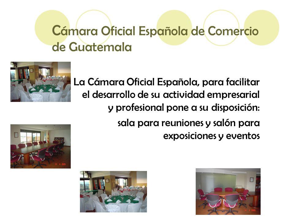 C ámara Oficial Española de Comercio de Guatemala La Cámara Oficial Española, para facilitar el desarrollo de su actividad empresarial y profesional pone a su disposición: sala para reuniones y salón para exposiciones y eventos