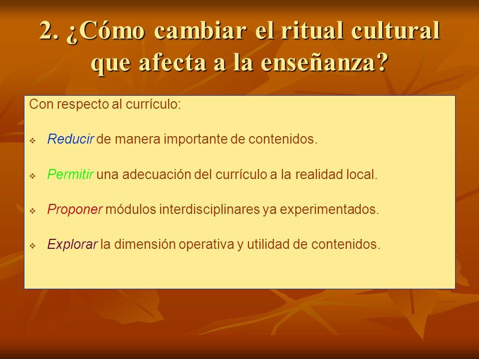 2. ¿Cómo cambiar el ritual cultural que afecta a la enseñanza? Con respecto al currículo: Reducir de manera importante de contenidos. Permitir una ade