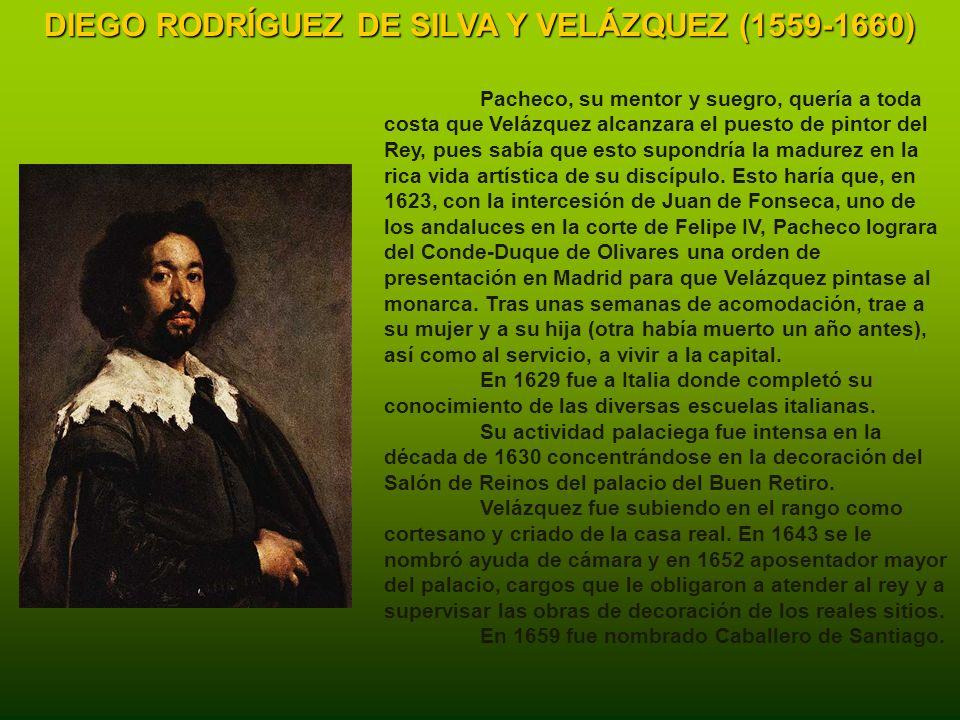 DIEGO RODRÍGUEZ DE SILVA Y VELÁZQUEZ (1559-1660) Pacheco, su mentor y suegro, quería a toda costa que Velázquez alcanzara el puesto de pintor del Rey, pues sabía que esto supondría la madurez en la rica vida artística de su discípulo.
