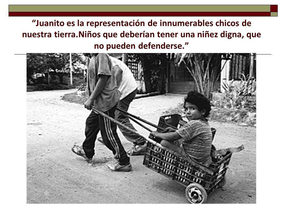 Juanito es la representación de innumerables chicos de nuestra tierra.Niños que deberían tener una niñez digna, que no pueden defenderse.