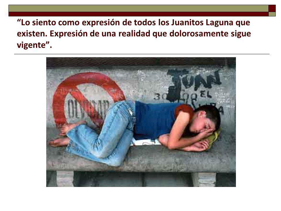 Lo siento como expresión de todos los Juanitos Laguna que existen. Expresión de una realidad que dolorosamente sigue vigente.