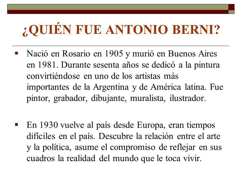 ¿QUIÉN FUE ANTONIO BERNI? Nació en Rosario en 1905 y murió en Buenos Aires en 1981. Durante sesenta años se dedicó a la pintura convirtiéndose en uno