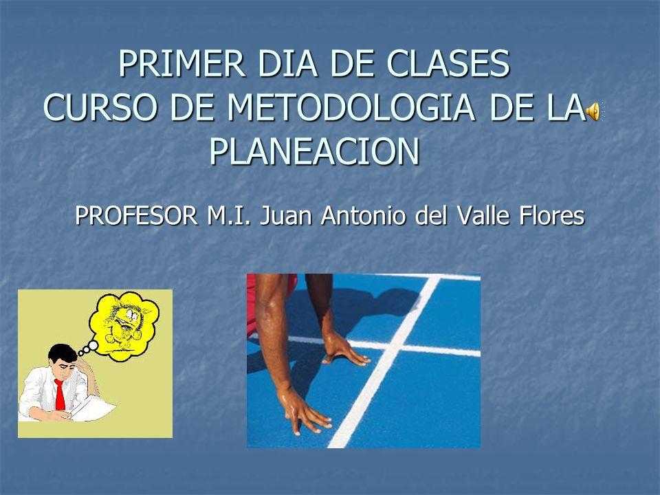 PRIMER DIA DE CLASES CURSO DE METODOLOGIA DE LA PLANEACION PROFESOR M.I. Juan Antonio del Valle Flores