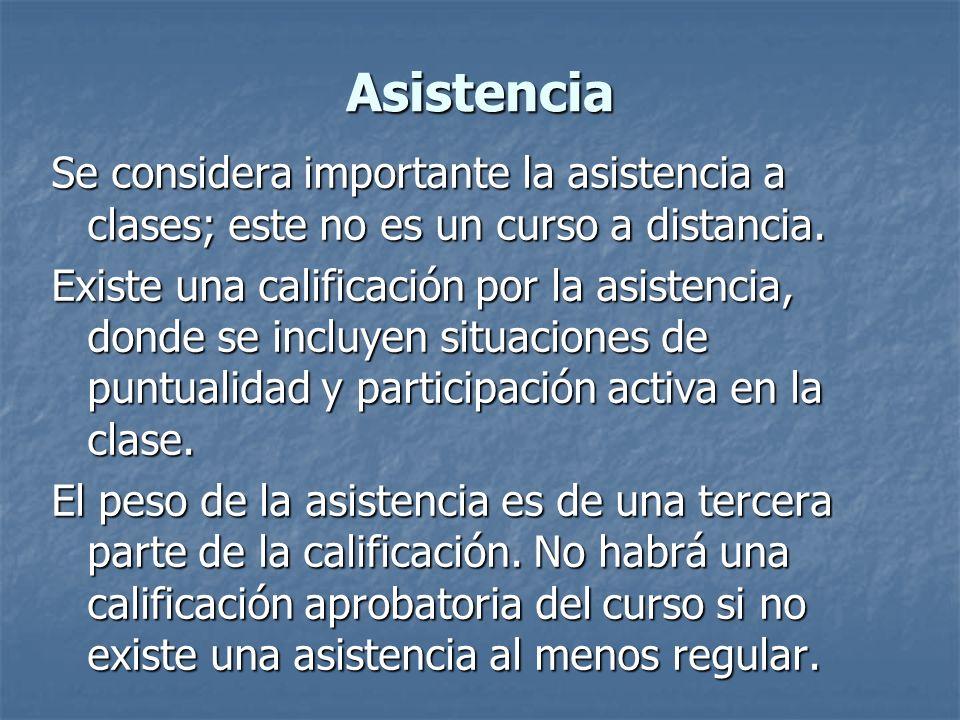 Asistencia Se considera importante la asistencia a clases; este no es un curso a distancia. Existe una calificación por la asistencia, donde se incluy