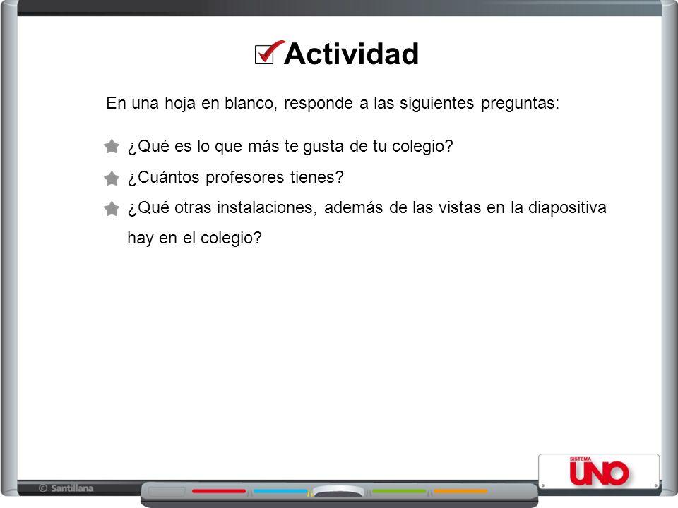 En una hoja en blanco, responde a las siguientes preguntas: Actividad ¿Qué es lo que más te gusta de tu colegio? ¿Cuántos profesores tienes? ¿Qué otra