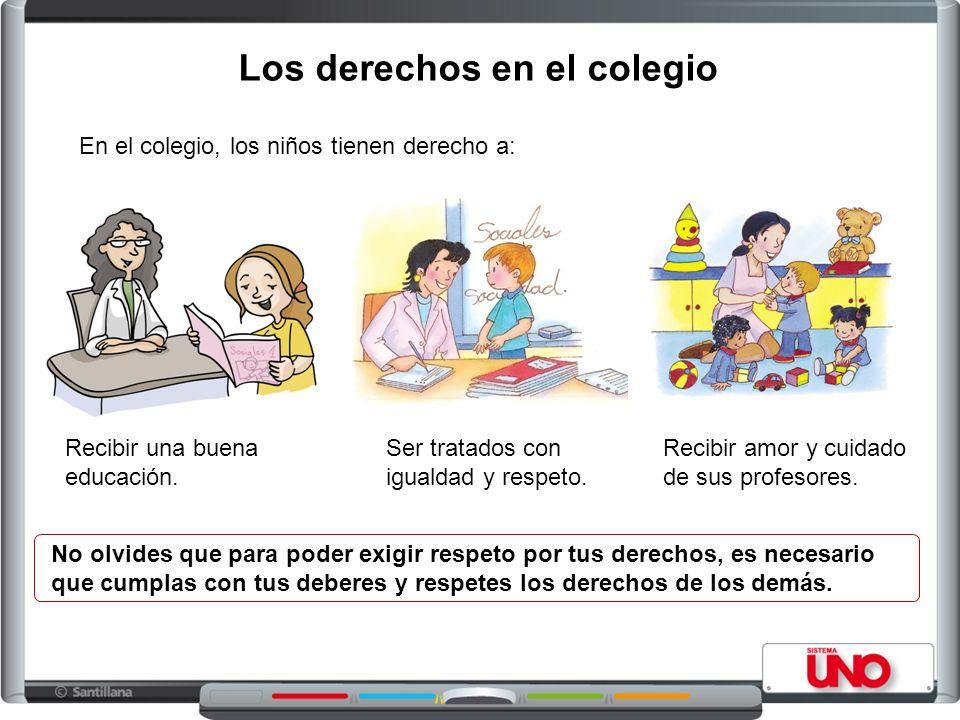 Los derechos en el colegio Recibir una buena educación. No olvides que para poder exigir respeto por tus derechos, es necesario que cumplas con tus de