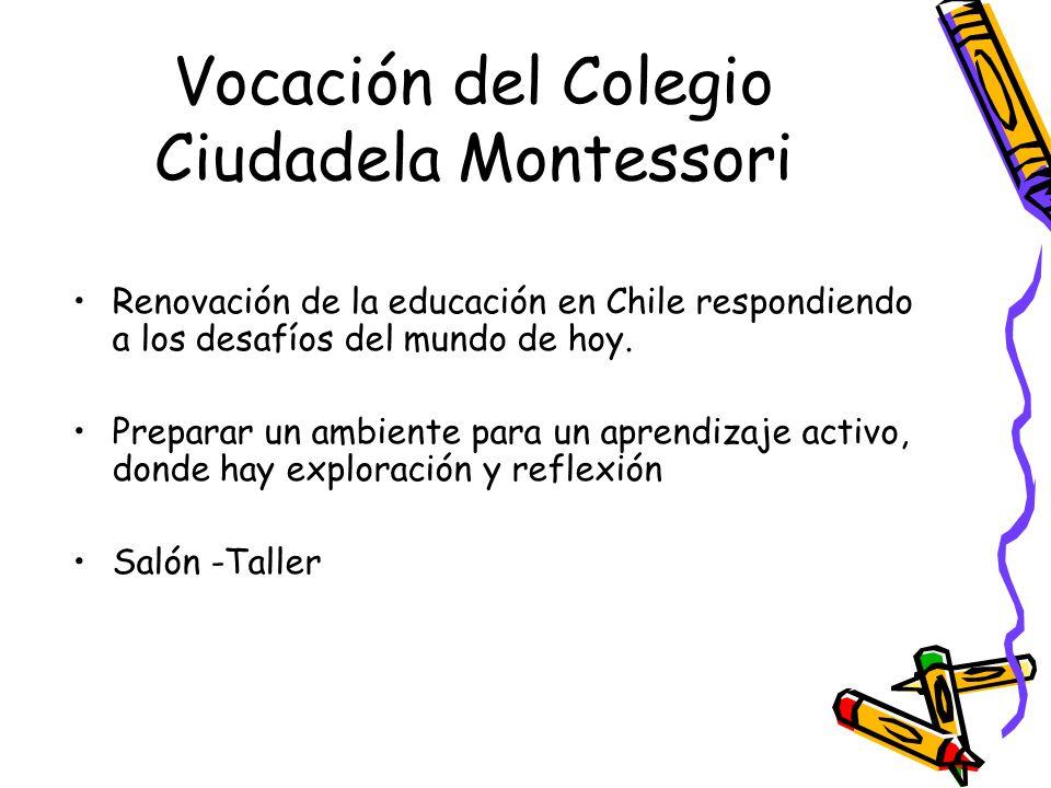 Vocación del Colegio Ciudadela Montessori Renovación de la educación en Chile respondiendo a los desafíos del mundo de hoy. Preparar un ambiente para