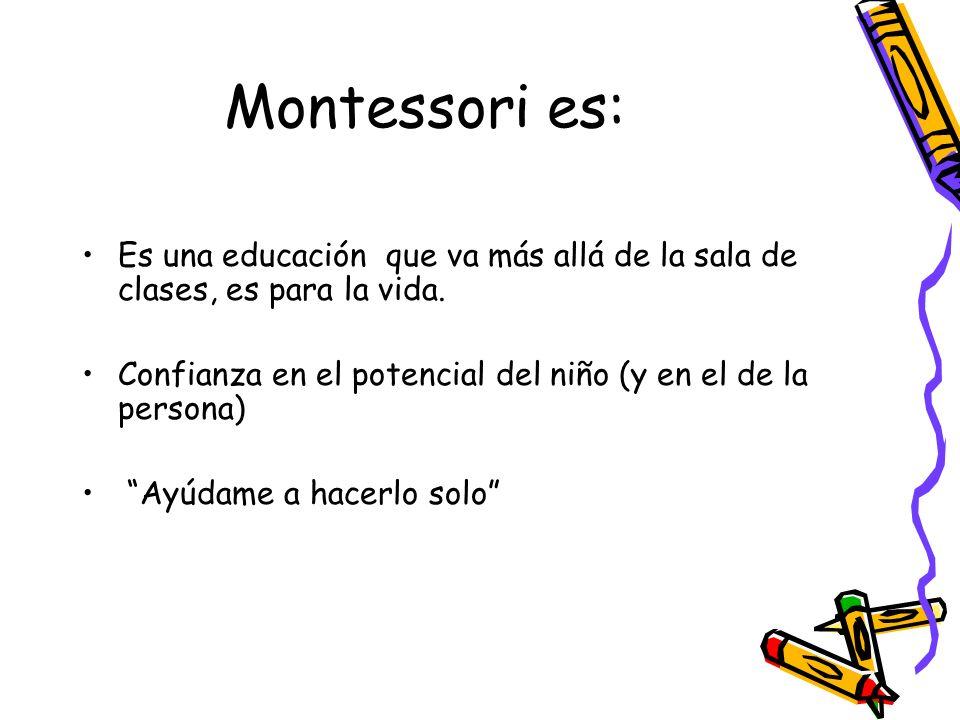 Montessori es: Es una educación que va más allá de la sala de clases, es para la vida. Confianza en el potencial del niño (y en el de la persona) Ayúd