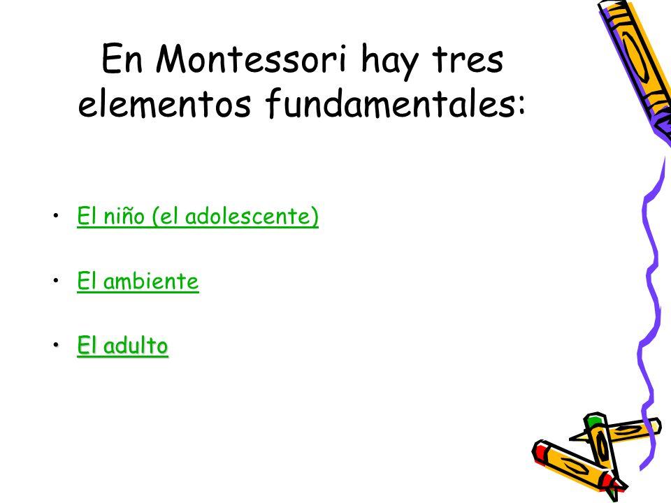 En Montessori hay tres elementos fundamentales: El niño (el adolescente) El ambiente El adultoEl adultoEl adultoEl adulto