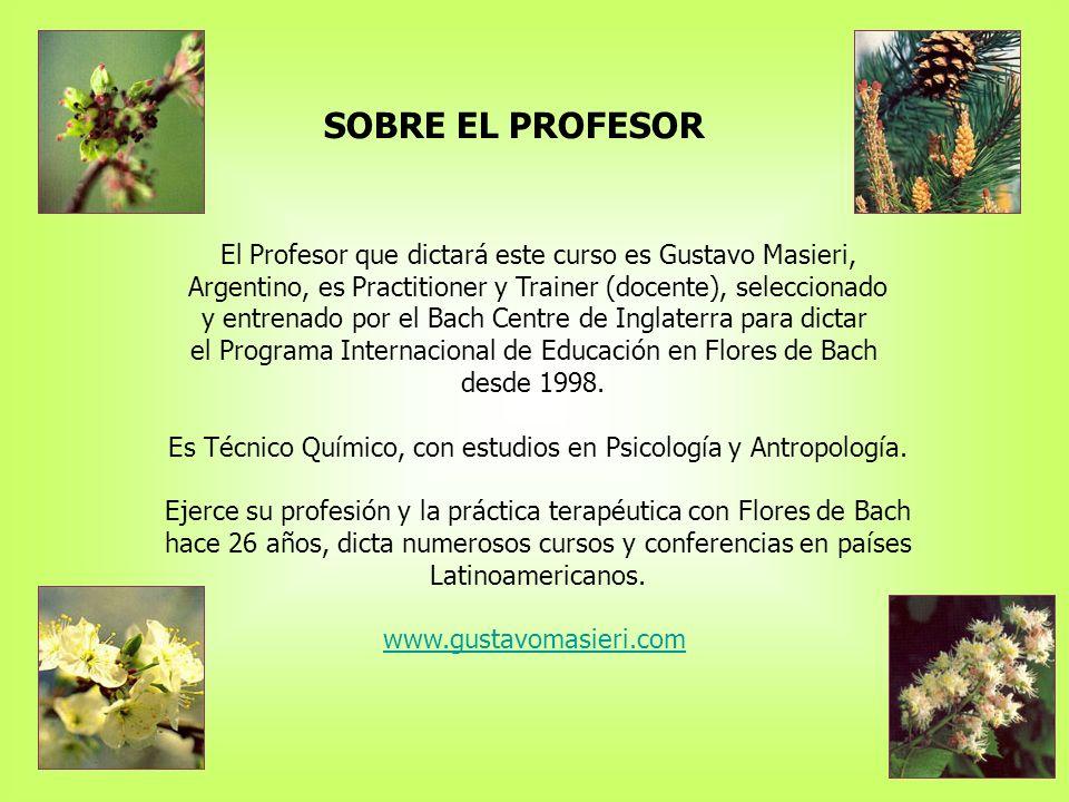SOBRE EL PROFESOR El Profesor que dictará este curso es Gustavo Masieri, Argentino, es Practitioner y Trainer (docente), seleccionado y entrenado por el Bach Centre de Inglaterra para dictar el Programa Internacional de Educación en Flores de Bach desde 1998.