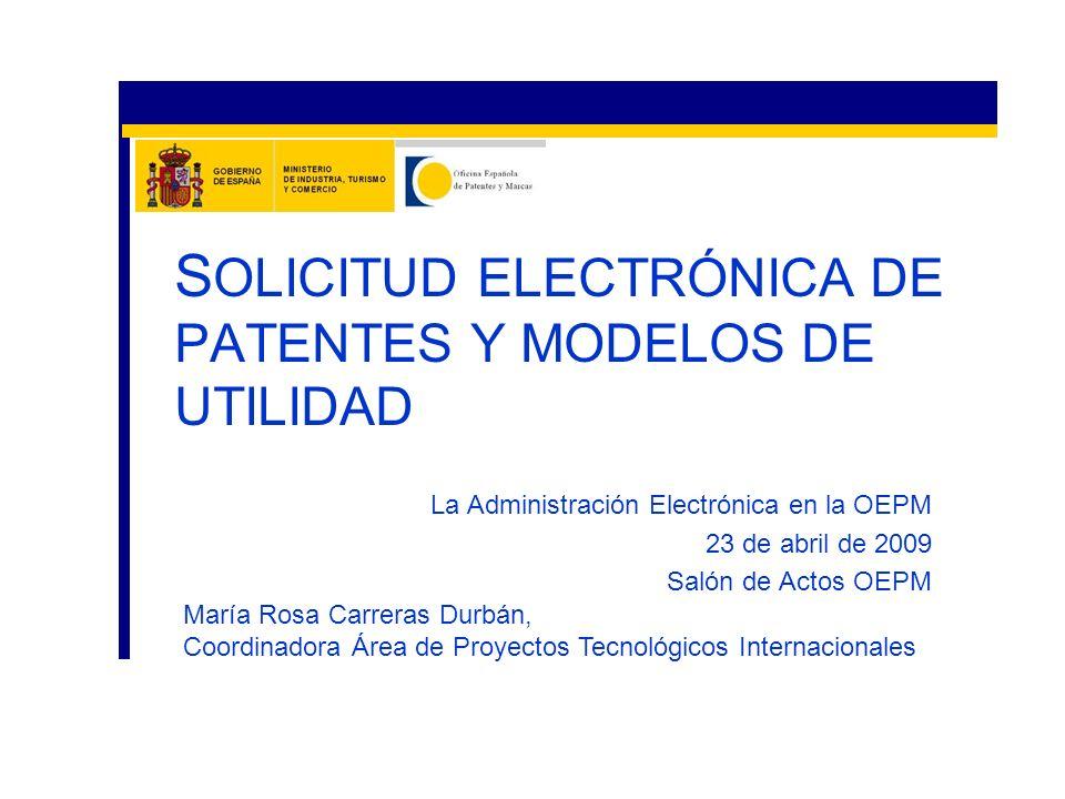 La Administración Electrónica en la OEPM 23 de abril de 2009 Salón de Actos OEPM S OLICITUD ELECTRÓNICA DE PATENTES Y MODELOS DE UTILIDAD María Rosa C
