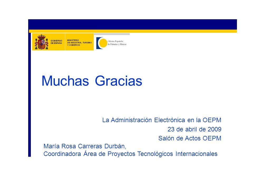 La Administración Electrónica en la OEPM 23 de abril de 2009 Salón de Actos OEPM Muchas Gracias María Rosa Carreras Durbán, Coordinadora Área de Proye