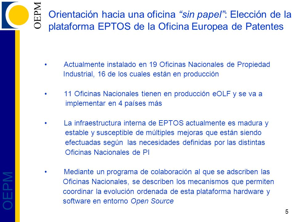 5 OEPM Orientación hacia una oficina sin papel: Elección de la plataforma EPTOS de la Oficina Europea de Patentes Actualmente instalado en 19 Oficinas