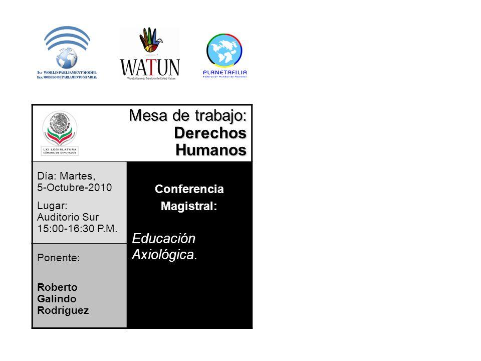 Mesa de trabajo: DerechosHumanos Día: Martes, 5-Octubre-2010 Lugar: Auditorio Sur 15:00-16:30 P.M. Conferencia Magistral: Educación Axiológica. Ponent