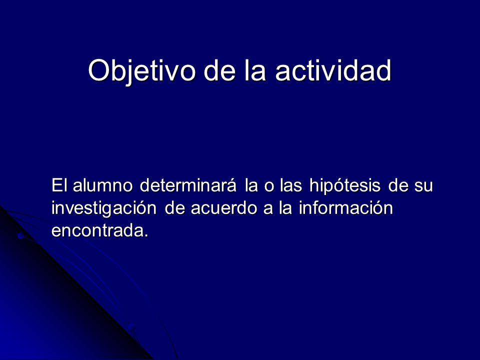 Objetivo de la actividad El alumno determinará la o las hipótesis de su investigación de acuerdo a la información encontrada.