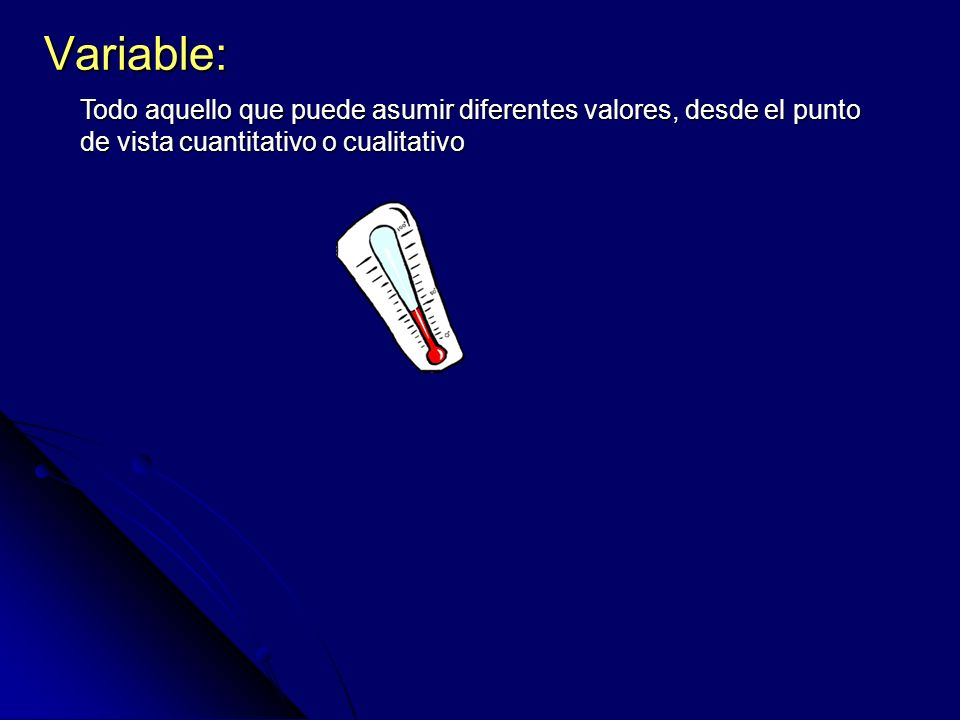 Variable: Todo aquello que puede asumir diferentes valores, desde el punto de vista cuantitativo o cualitativo